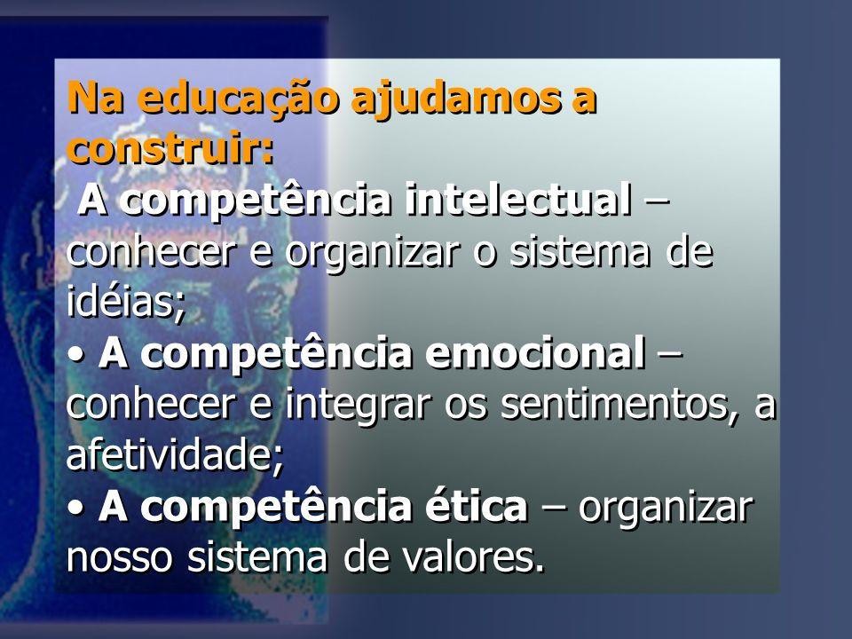 Na educação ajudamos a construir: A competência intelectual – conhecer e organizar o sistema de idéias; A competência emocional – conhecer e integrar os sentimentos, a afetividade; A competência ética – organizar nosso sistema de valores.