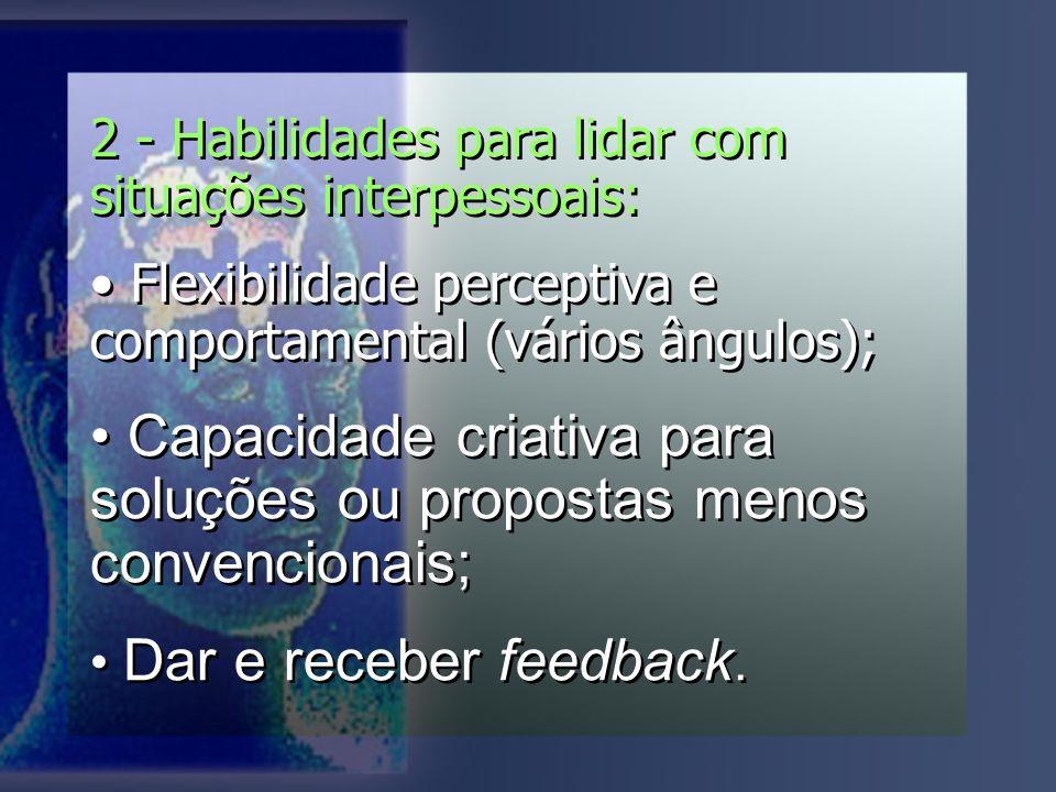 2 - Habilidades para lidar com situações interpessoais: Flexibilidade perceptiva e comportamental (vários ângulos); Capacidade criativa para soluções ou propostas menos convencionais; Dar e receber feedback.