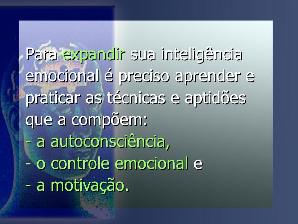 Para expandir sua inteligência emocional é preciso aprender e praticar as técnicas e aptidões que a compõem: - a autoconsciência, - o controle emocional e - a motivação.