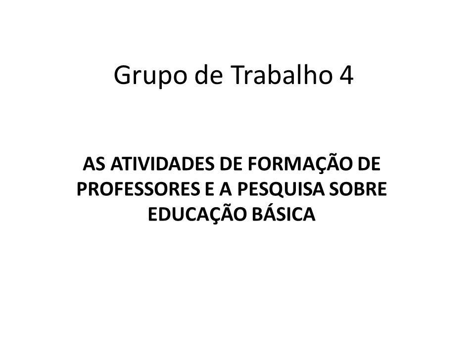 Grupo de Trabalho 4 AS ATIVIDADES DE FORMAÇÃO DE PROFESSORES E A PESQUISA SOBRE EDUCAÇÃO BÁSICA