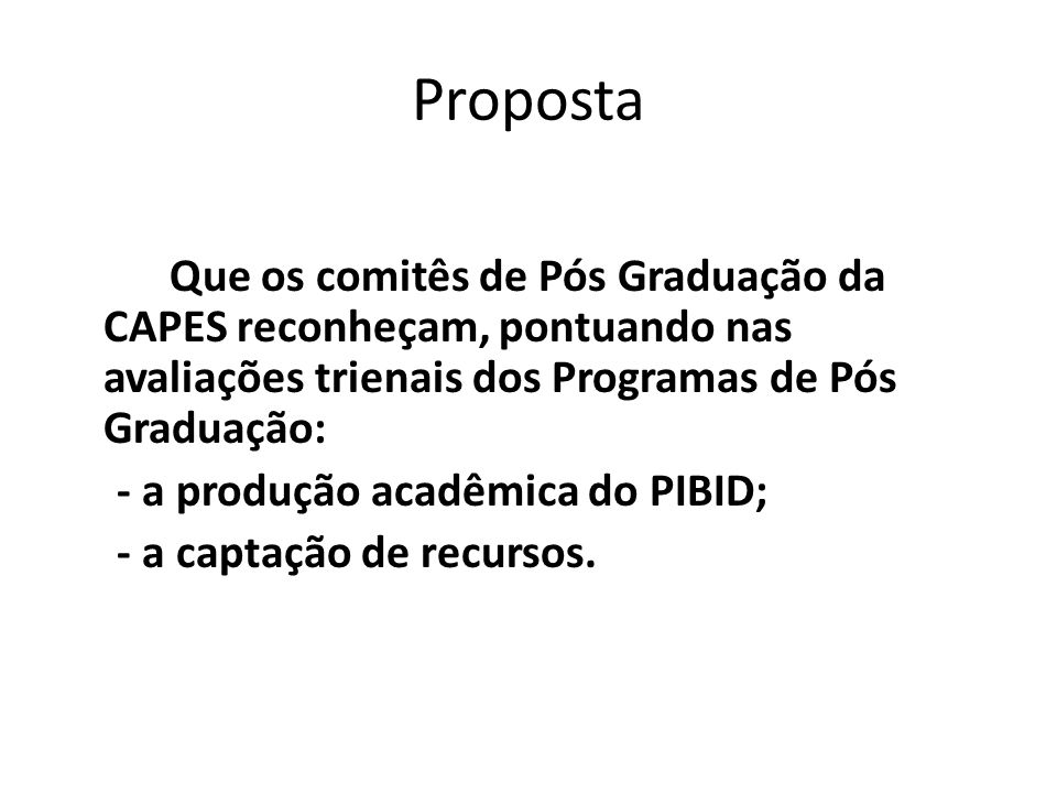 Proposta Que os comitês de Pós Graduação da CAPES reconheçam, pontuando nas avaliações trienais dos Programas de Pós Graduação: - a produção acadêmica do PIBID; - a captação de recursos.