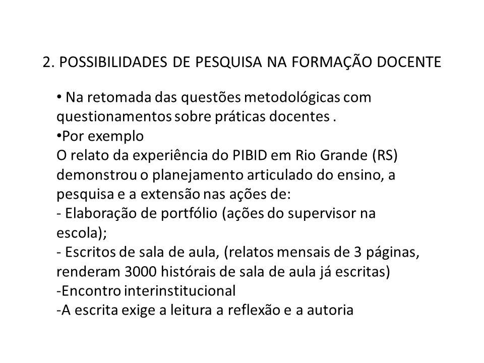 2. POSSIBILIDADES DE PESQUISA NA FORMAÇÃO DOCENTE Na retomada das questões metodológicas com questionamentos sobre práticas docentes. Por exemplo O re