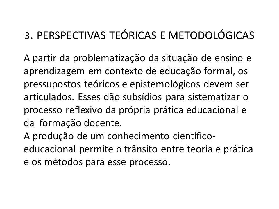 3. PERSPECTIVAS TEÓRICAS E METODOLÓGICAS A partir da problematização da situação de ensino e aprendizagem em contexto de educação formal, os pressupos