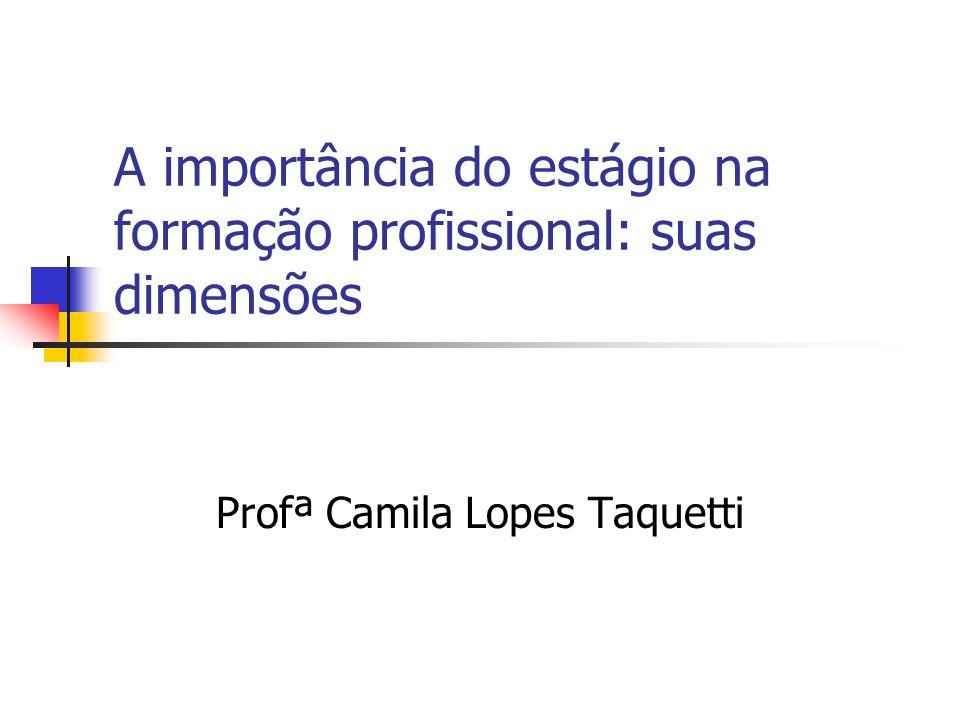 A importância do estágio na formação profissional: suas dimensões Profª Camila Lopes Taquetti