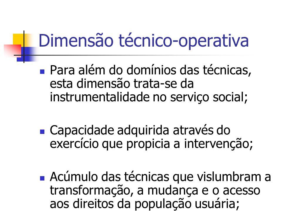 Dimensão técnico-operativa Para além do domínios das técnicas, esta dimensão trata-se da instrumentalidade no serviço social; Capacidade adquirida através do exercício que propicia a intervenção; Acúmulo das técnicas que vislumbram a transformação, a mudança e o acesso aos direitos da população usuária;