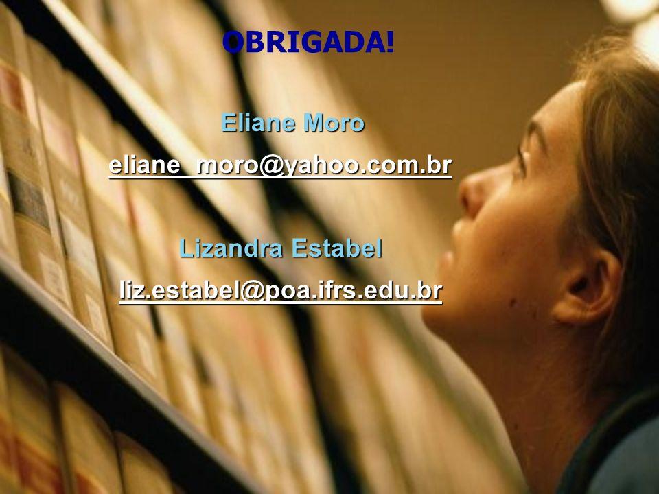 Eliane Moro eliane_moro@yahoo.com.br Lizandra Estabel liz.estabel@poa.ifrs.edu.br OBRIGADA!