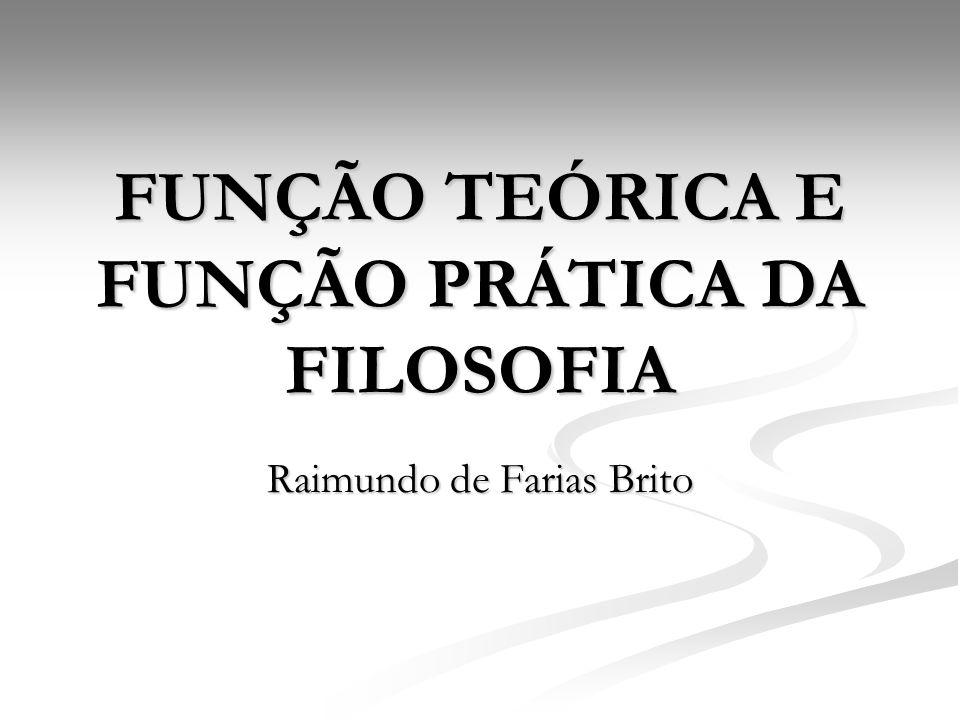 FUNÇÃO TEÓRICA E FUNÇÃO PRÁTICA DA FILOSOFIA Raimundo de Farias Brito