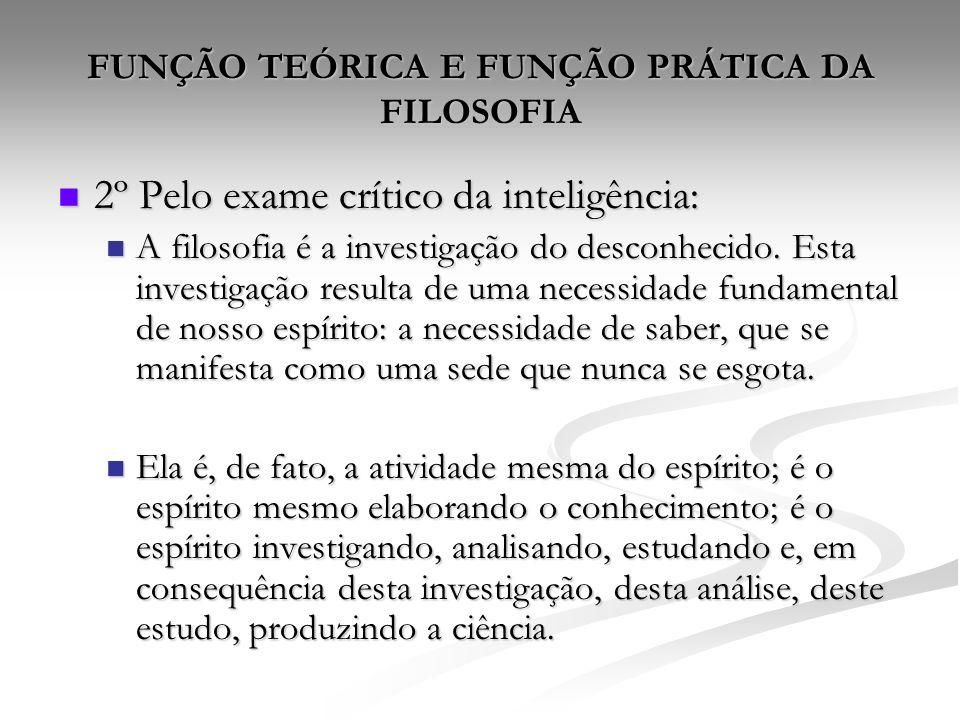 FUNÇÃO TEÓRICA E FUNÇÃO PRÁTICA DA FILOSOFIA 2º Pelo exame crítico da inteligência: 2º Pelo exame crítico da inteligência: A filosofia é a investigação do desconhecido.