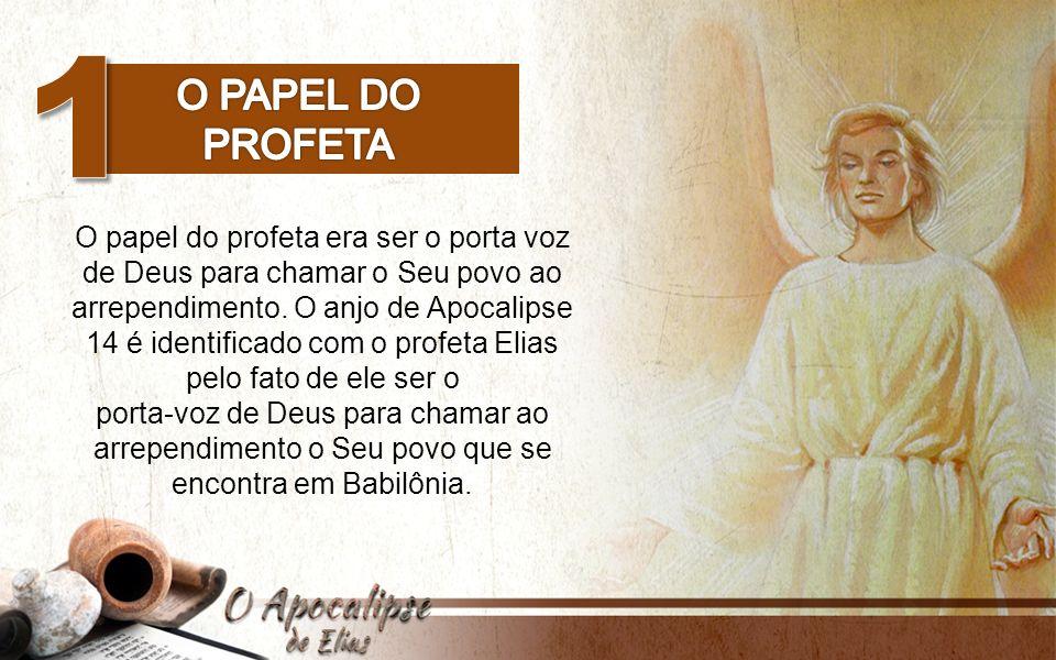 O papel do profeta era ser o porta voz de Deus para chamar o Seu povo ao arrependimento. O anjo de Apocalipse 14 é identificado com o profeta Elias pe