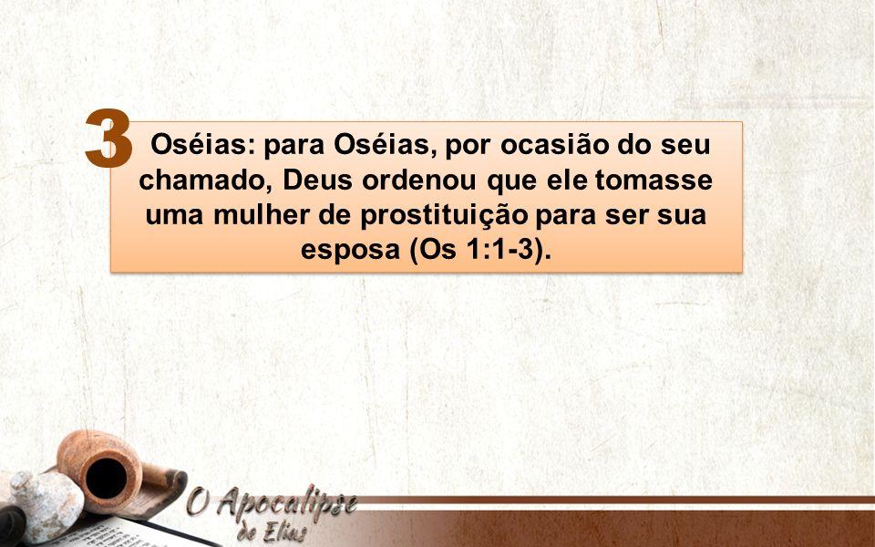 Oséias: para Oséias, por ocasião do seu chamado, Deus ordenou que ele tomasse uma mulher de prostituição para ser sua esposa (Os 1:1-3). Oséias: para