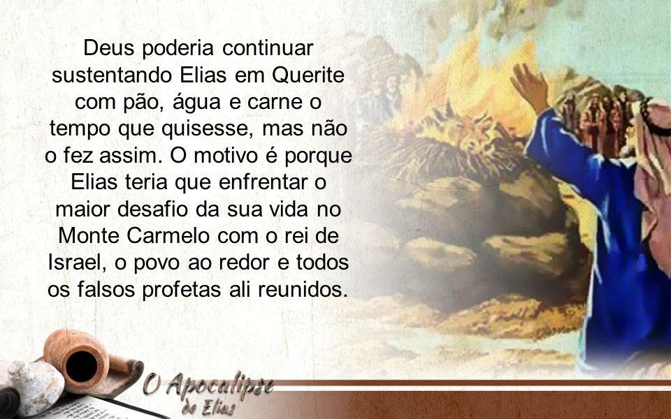 Deus poderia continuar sustentando Elias em Querite com pão, água e carne o tempo que quisesse, mas não o fez assim. O motivo é porque Elias teria que
