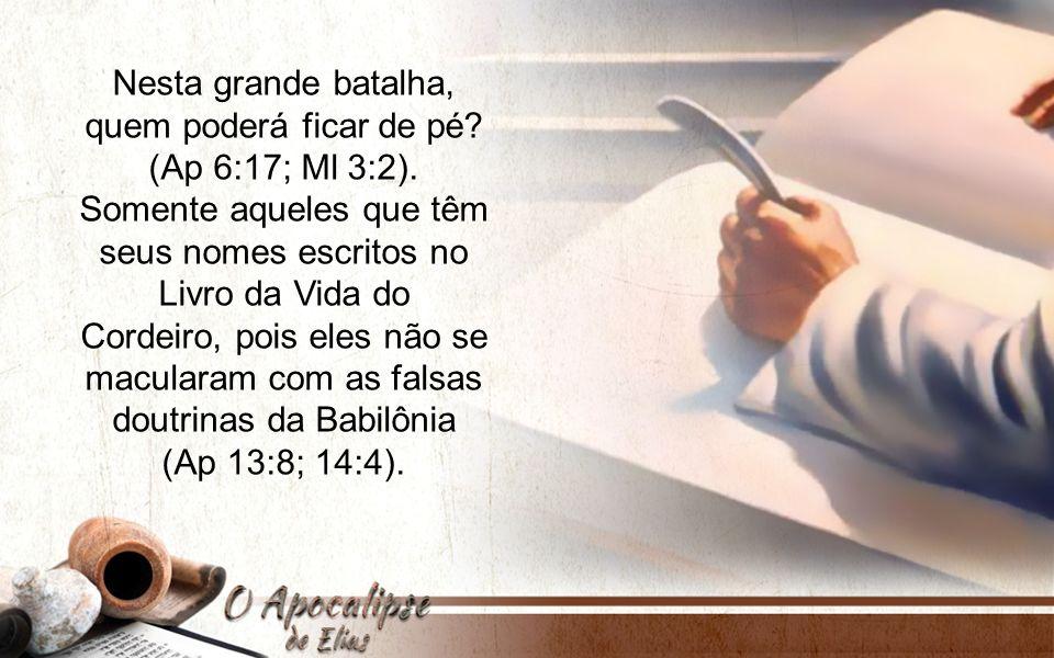 Nesta grande batalha, quem poderá ficar de pé? (Ap 6:17; Ml 3:2). Somente aqueles que têm seus nomes escritos no Livro da Vida do Cordeiro, pois eles