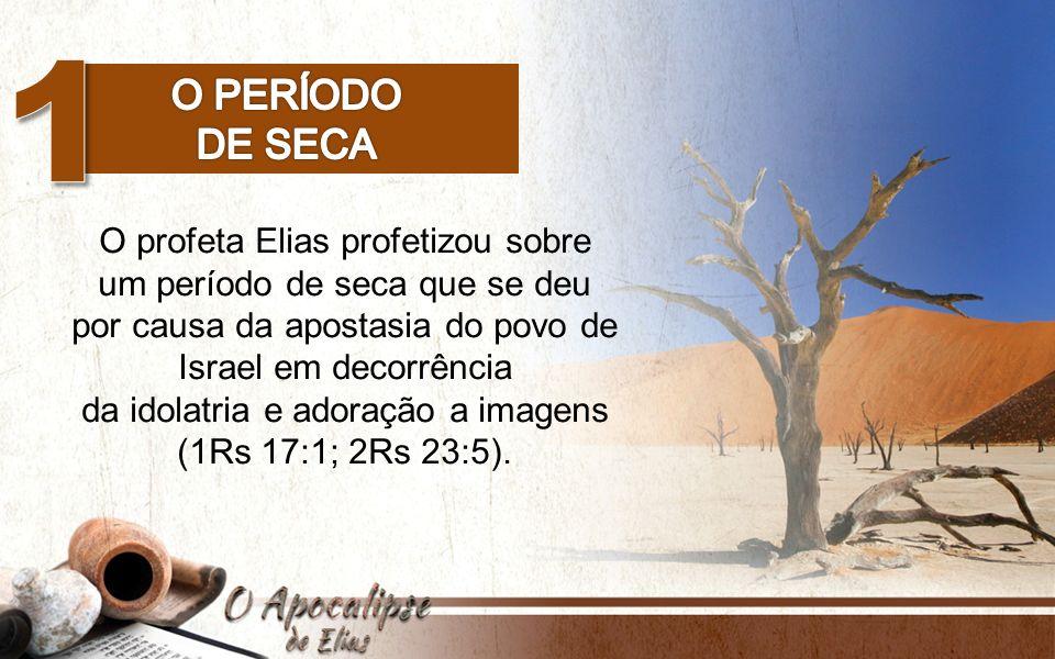 O profeta Elias profetizou sobre um período de seca que se deu por causa da apostasia do povo de Israel em decorrência da idolatria e adoração a image