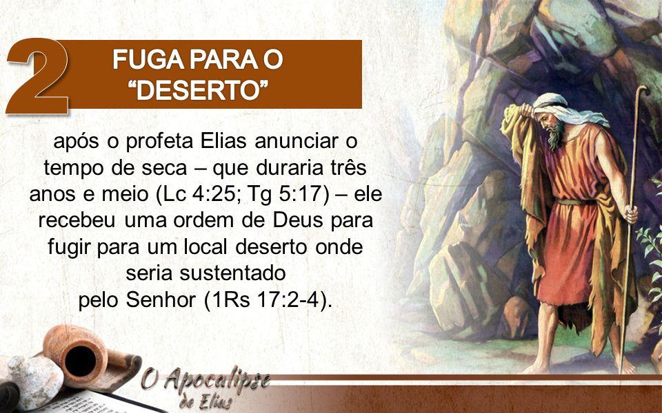 após o profeta Elias anunciar o tempo de seca – que duraria três anos e meio (Lc 4:25; Tg 5:17) – ele recebeu uma ordem de Deus para fugir para um loc