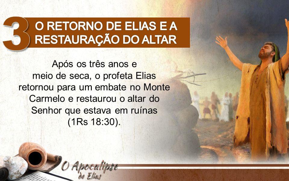 Após os três anos e meio de seca, o profeta Elias retornou para um embate no Monte Carmelo e restaurou o altar do Senhor que estava em ruínas (1Rs 18: