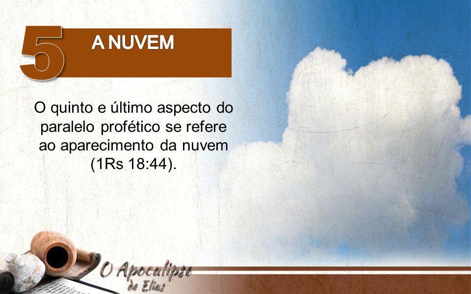 O quinto e último aspecto do paralelo profético se refere ao aparecimento da nuvem (1Rs 18:44).
