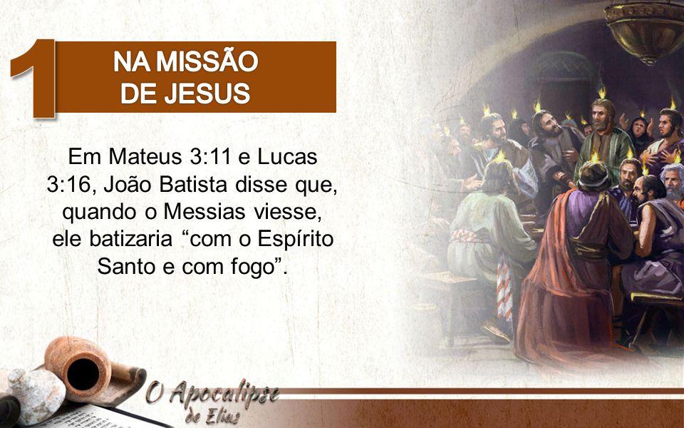 Em Mateus 3:11 e Lucas 3:16, João Batista disse que, quando o Messias viesse, ele batizaria com o Espírito Santo e com fogo .