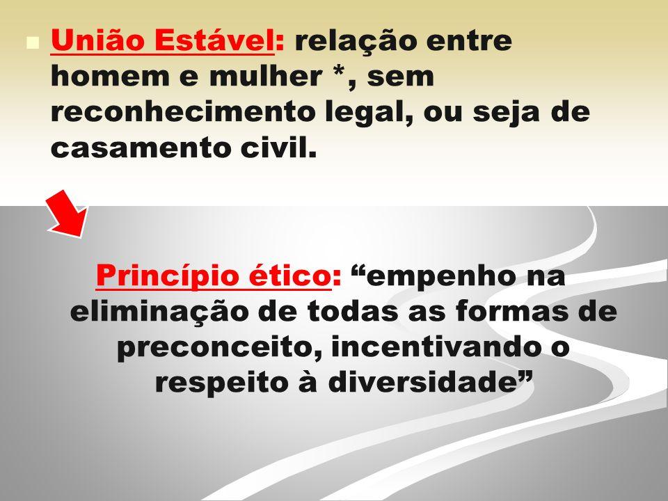 União Estável: relação entre homem e mulher *, sem reconhecimento legal, ou seja de casamento civil.