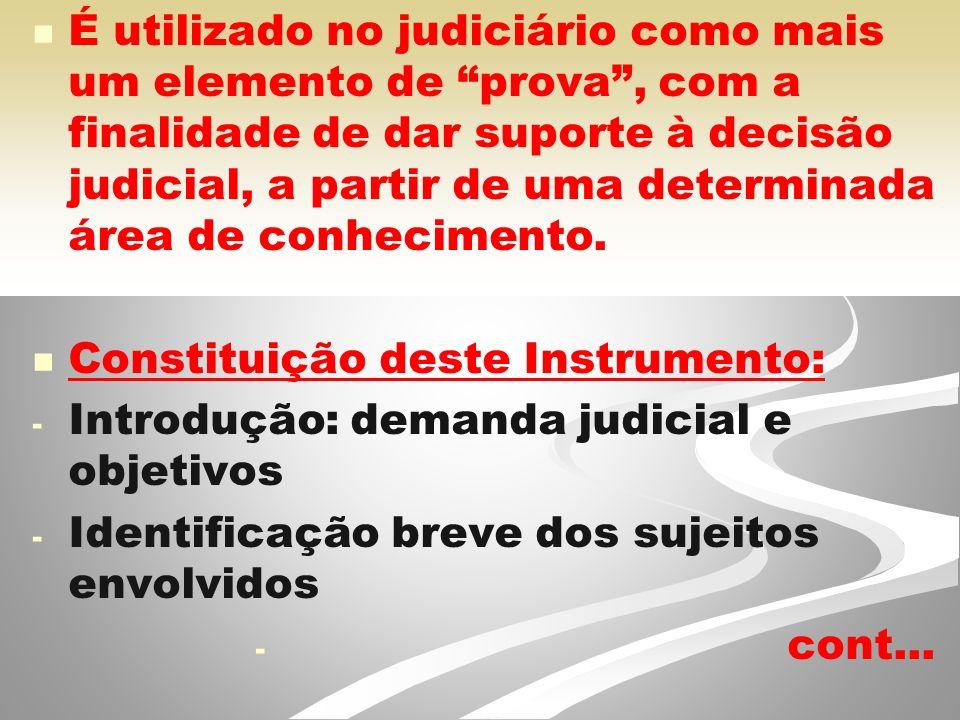 É utilizado no judiciário como mais um elemento de prova , com a finalidade de dar suporte à decisão judicial, a partir de uma determinada área de conhecimento.