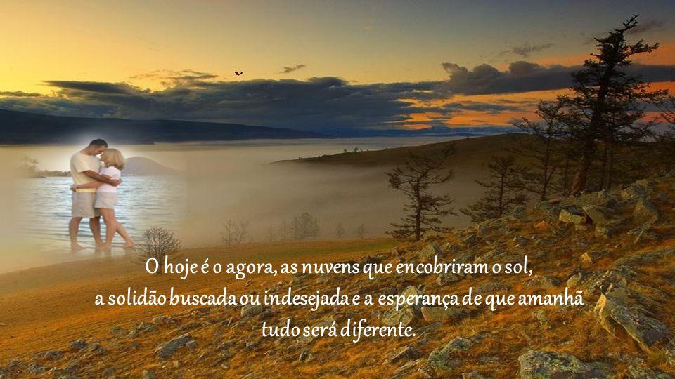 O hoje é o agora, as nuvens que encobriram o sol, a solidão buscada ou indesejada e a esperança de que amanhã tudo será diferente.