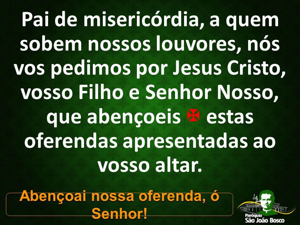 Pai de misericórdia, a quem sobem nossos louvores, nós vos pedimos por Jesus Cristo, vosso Filho e Senhor Nosso, que abençoeis  estas oferendas apresentadas ao vosso altar.