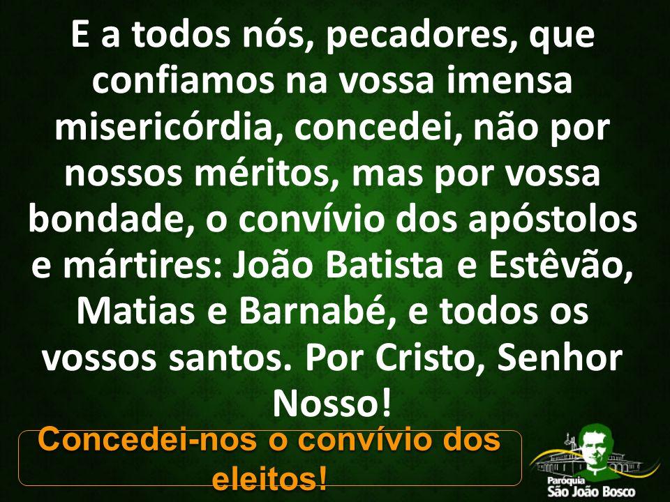 E a todos nós, pecadores, que confiamos na vossa imensa misericórdia, concedei, não por nossos méritos, mas por vossa bondade, o convívio dos apóstolos e mártires: João Batista e Estêvão, Matias e Barnabé, e todos os vossos santos.