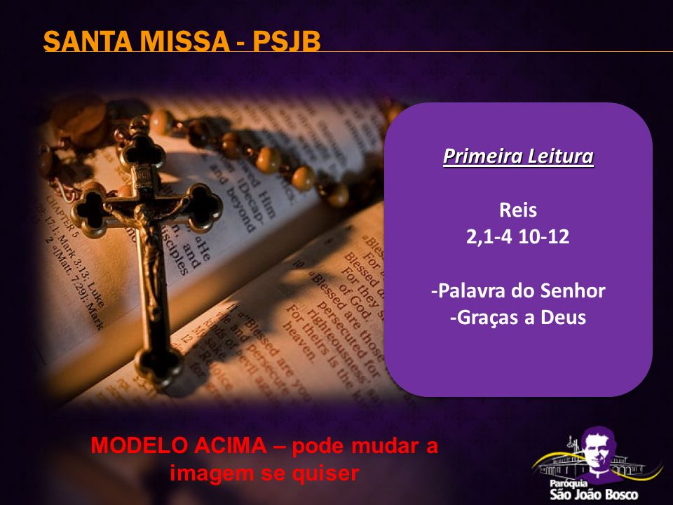 SANTA MISSA - PSJB Primeira Leitura Primeira Leitura Reis 2,1-4 10-12 -Palavra do Senhor -Graças a Deus MODELO ACIMA – pode mudar a imagem se quiser