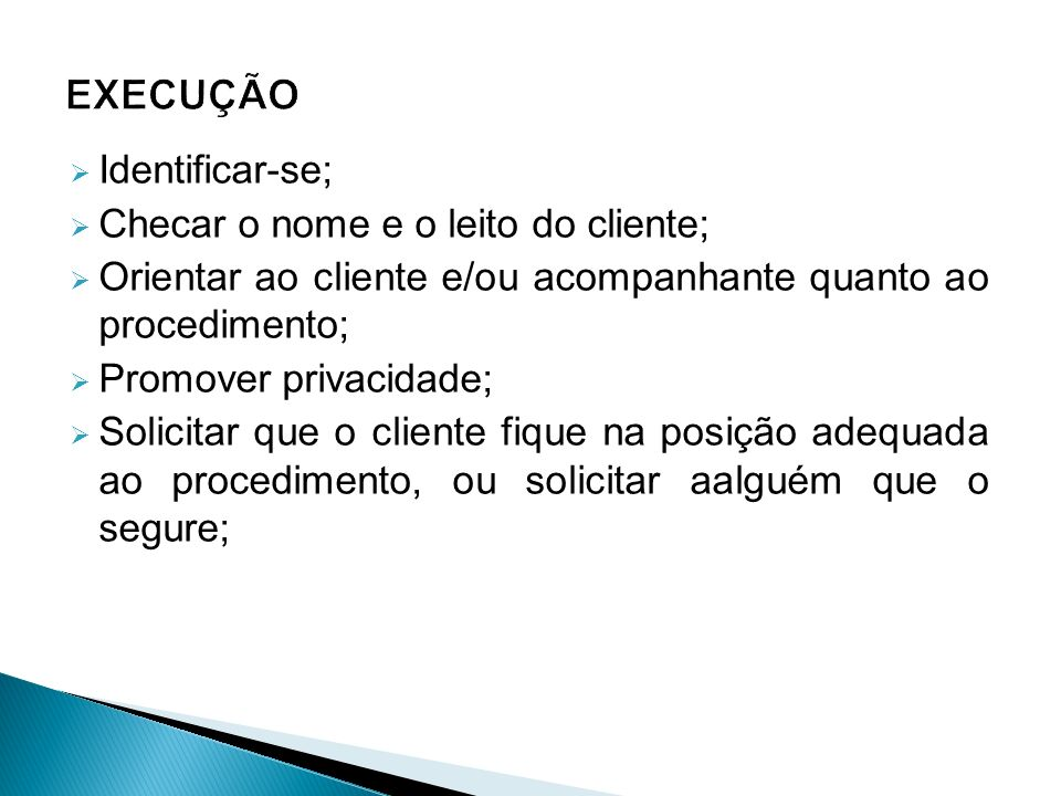  Identificar-se;  Checar o nome e o leito do cliente;  Orientar ao cliente e/ou acompanhante quanto ao procedimento;  Promover privacidade;  Solicitar que o cliente fique na posição adequada ao procedimento, ou solicitar aalguém que o segure;