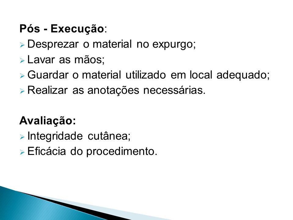 Pós - Execução:  Desprezar o material no expurgo;  Lavar as mãos;  Guardar o material utilizado em local adequado;  Realizar as anotações necessárias.