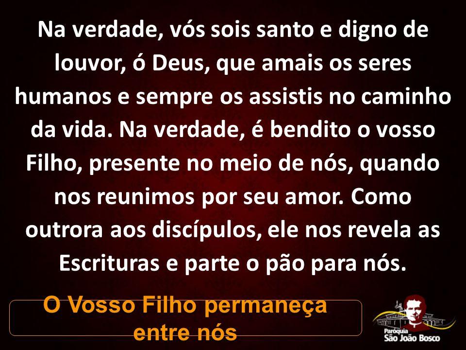 Na verdade, vós sois santo e digno de louvor, ó Deus, que amais os seres humanos e sempre os assistis no caminho da vida.