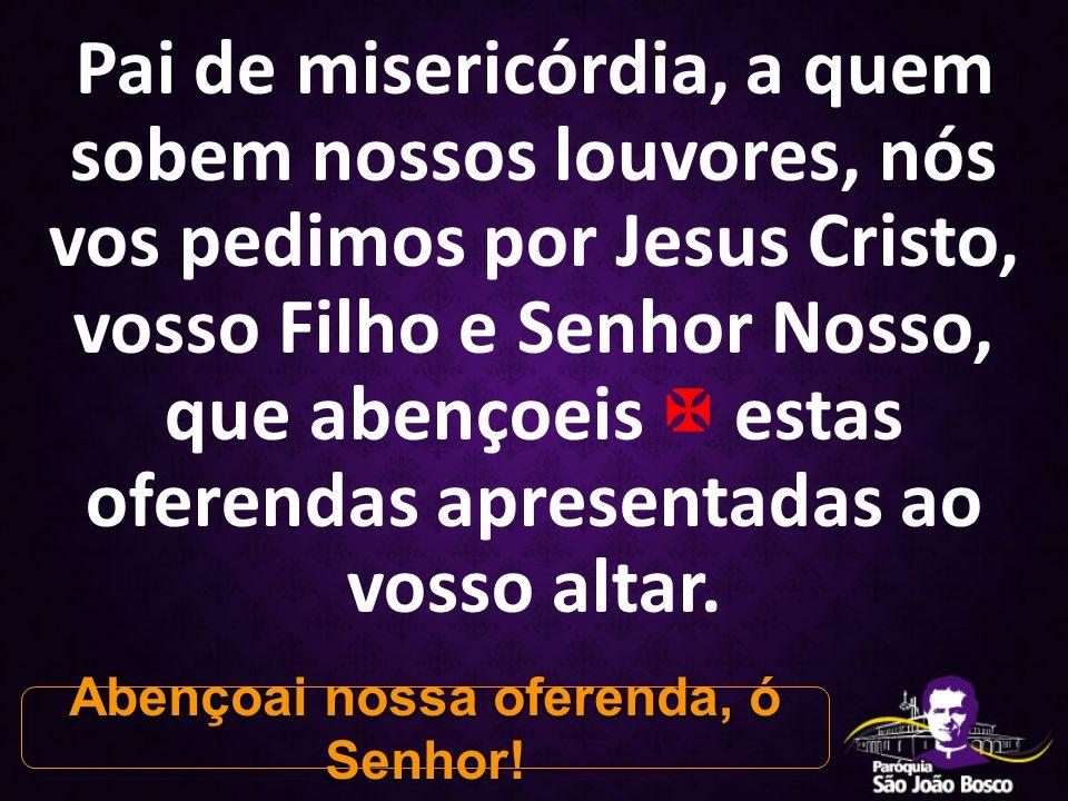 Pai de misericórdia, a quem sobem nossos louvores, nós vos pedimos por Jesus Cristo, vosso Filho e Senhor Nosso, que abençoeis  estas oferendas apres