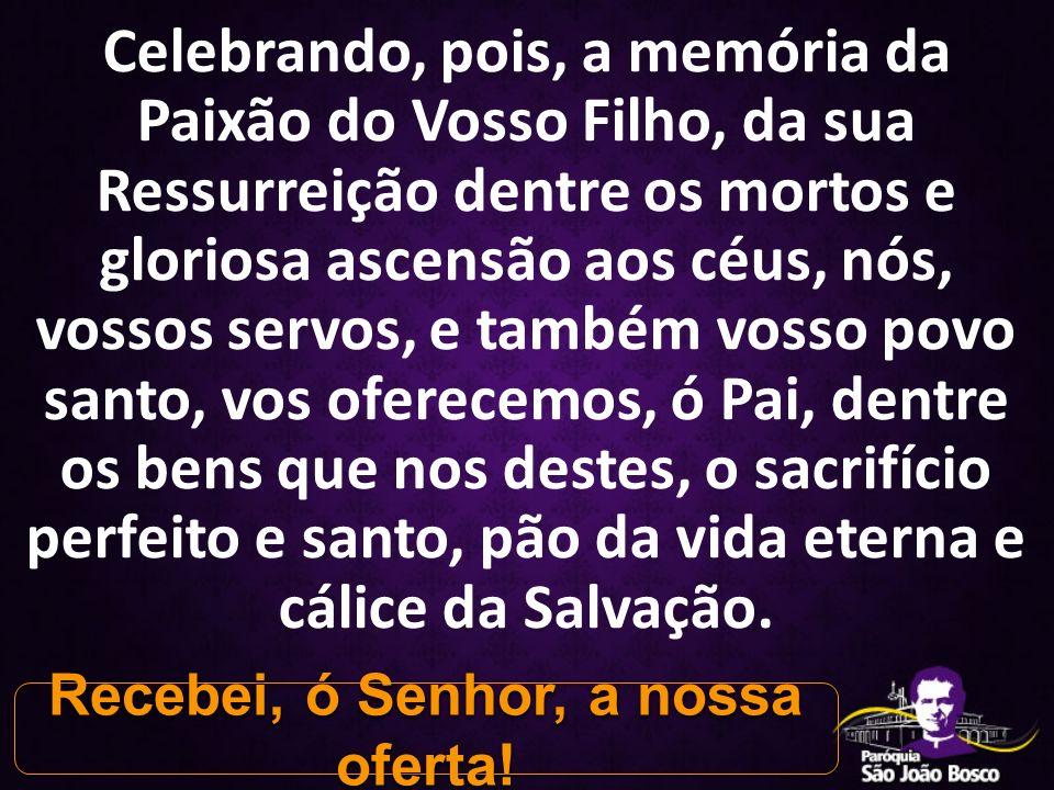 Celebrando, pois, a memória da Paixão do Vosso Filho, da sua Ressurreição dentre os mortos e gloriosa ascensão aos céus, nós, vossos servos, e também