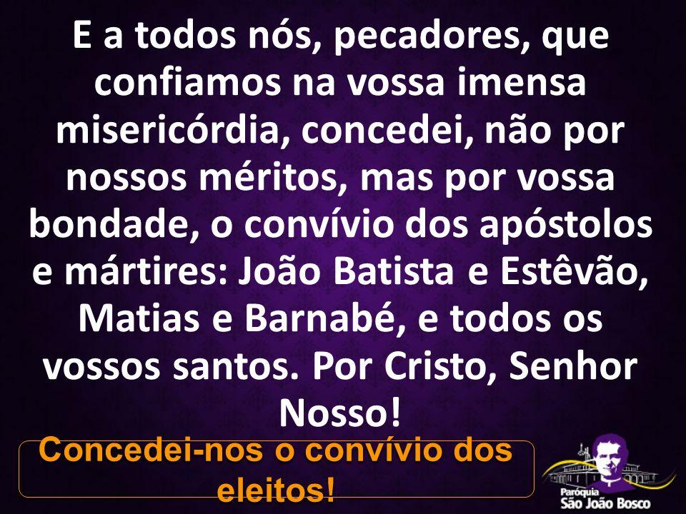 E a todos nós, pecadores, que confiamos na vossa imensa misericórdia, concedei, não por nossos méritos, mas por vossa bondade, o convívio dos apóstolo