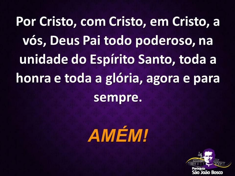 Por Cristo, com Cristo, em Cristo, a vós, Deus Pai todo poderoso, na unidade do Espírito Santo, toda a honra e toda a glória, agora e para sempre. AMÉ
