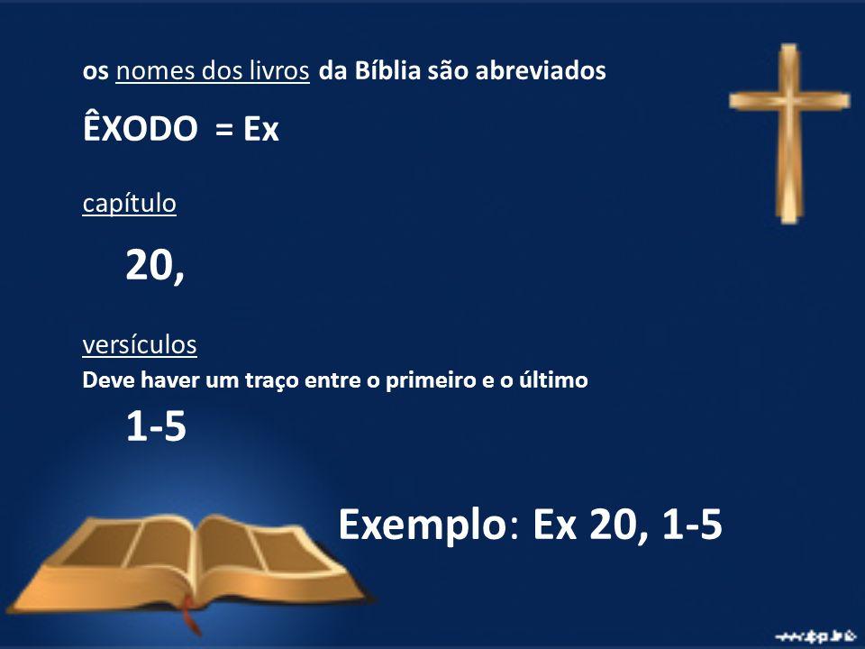 os nomes dos livros da Bíblia são abreviados ÊXODO = Ex capítulo 20, versículos Deve haver um traço entre o primeiro e o último 1-5 Exemplo: Ex 20, 1-