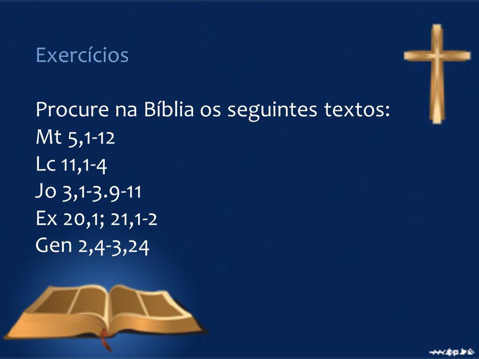 Exercícios Procure na Bíblia os seguintes textos: Mt 5,1-12 Lc 11,1-4 Jo 3,1-3.9-11 Ex 20,1; 21,1-2 Gen 2,4-3,24
