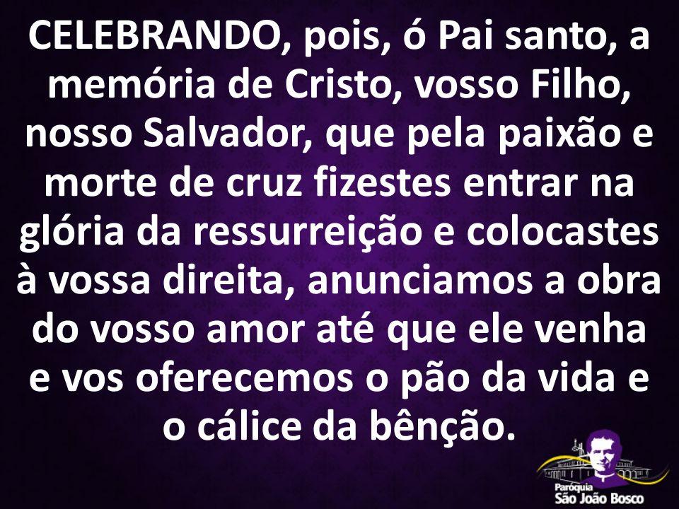 CELEBRANDO, pois, ó Pai santo, a memória de Cristo, vosso Filho, nosso Salvador, que pela paixão e morte de cruz fizestes entrar na glória da ressurre