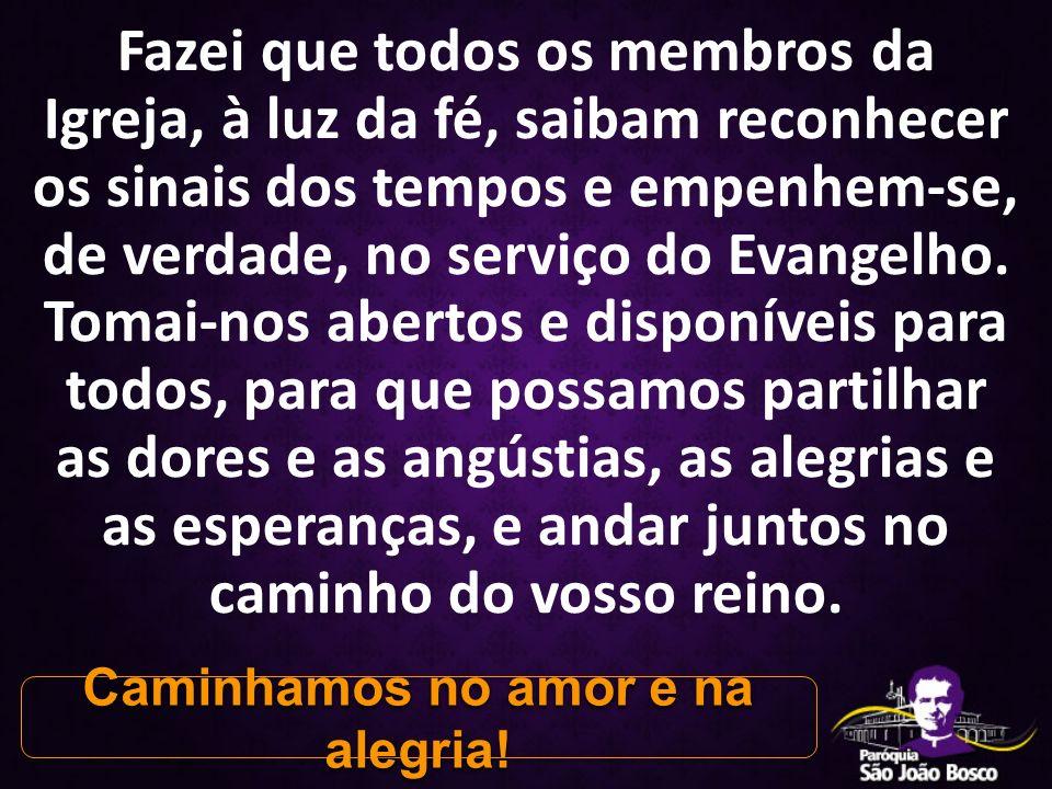 Fazei que todos os membros da Igreja, à luz da fé, saibam reconhecer os sinais dos tempos e empenhem-se, de verdade, no serviço do Evangelho.