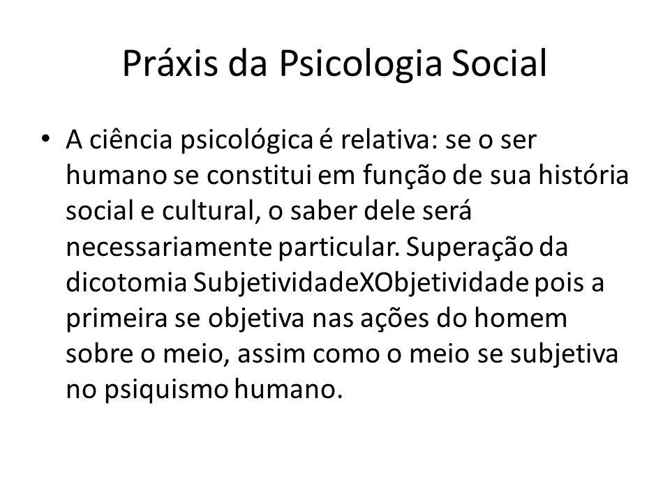 Práxis da Psicologia Social A ciência psicológica é relativa: se o ser humano se constitui em função de sua história social e cultural, o saber dele será necessariamente particular.