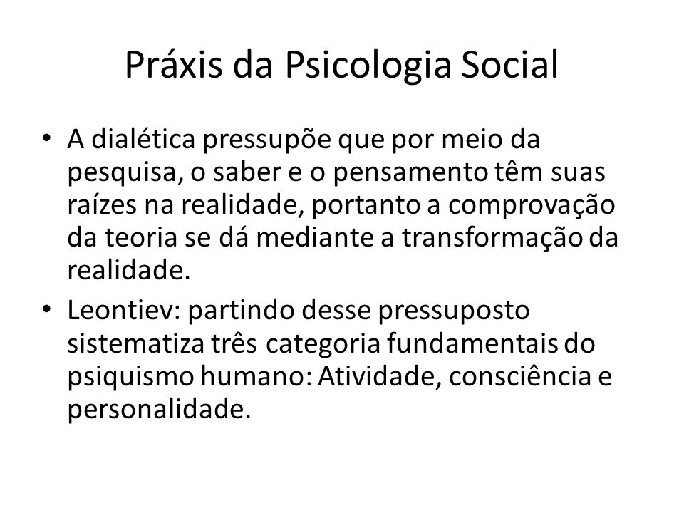 Práxis da Psicologia Social A dialética pressupõe que por meio da pesquisa, o saber e o pensamento têm suas raízes na realidade, portanto a comprovação da teoria se dá mediante a transformação da realidade.