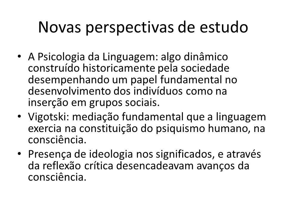 Novas perspectivas de estudo A Psicologia da Linguagem: algo dinâmico construído historicamente pela sociedade desempenhando um papel fundamental no desenvolvimento dos indivíduos como na inserção em grupos sociais.