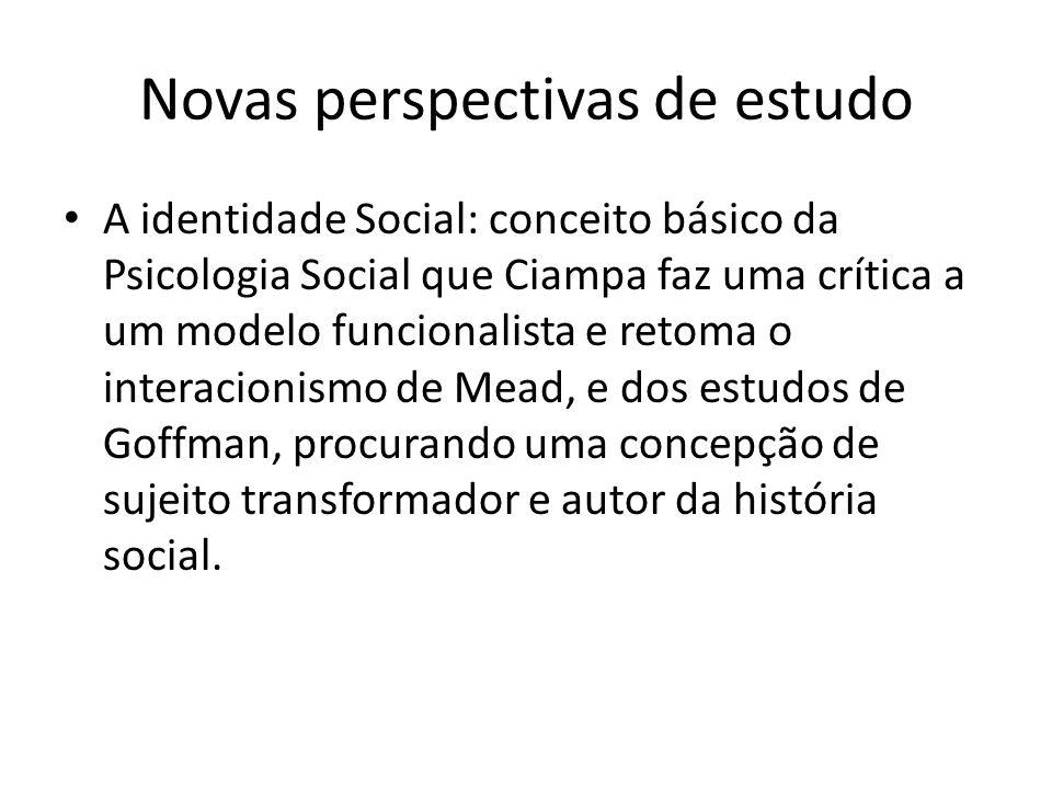 Novas perspectivas de estudo A identidade Social: conceito básico da Psicologia Social que Ciampa faz uma crítica a um modelo funcionalista e retoma o interacionismo de Mead, e dos estudos de Goffman, procurando uma concepção de sujeito transformador e autor da história social.