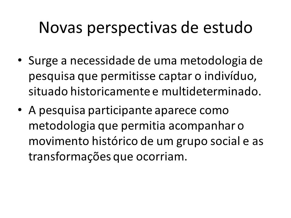 Novas perspectivas de estudo Surge a necessidade de uma metodologia de pesquisa que permitisse captar o indivíduo, situado historicamente e multideterminado.