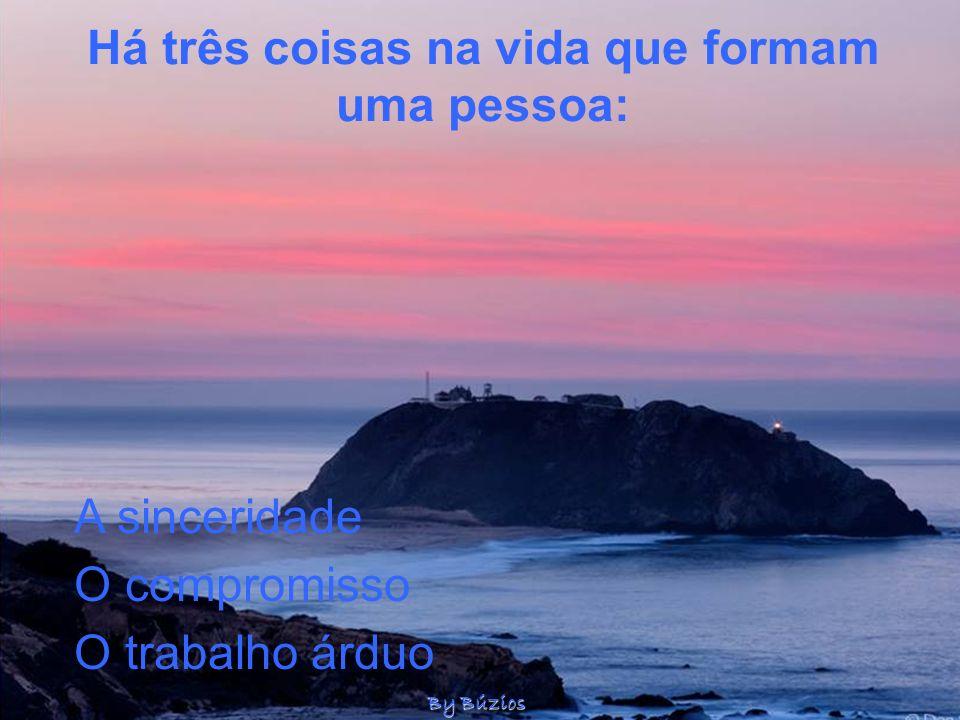 Há três coisas na vida que formam uma pessoa: O compromisso A sinceridade O trabalho árduo By Búzios