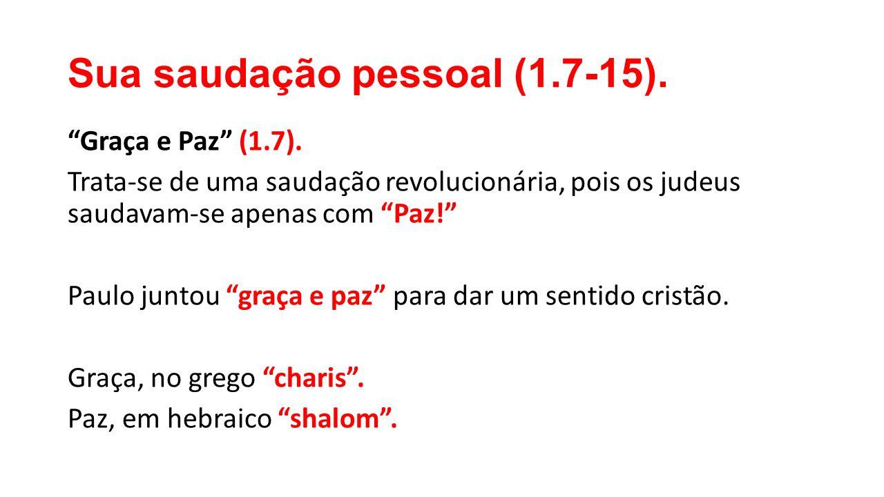 """Sua saudação pessoal (1.7-15). """"Graça e Paz"""" (1.7). Trata-se de uma saudação revolucionária, pois os judeus saudavam-se apenas com """"Paz!"""" Paulo juntou"""
