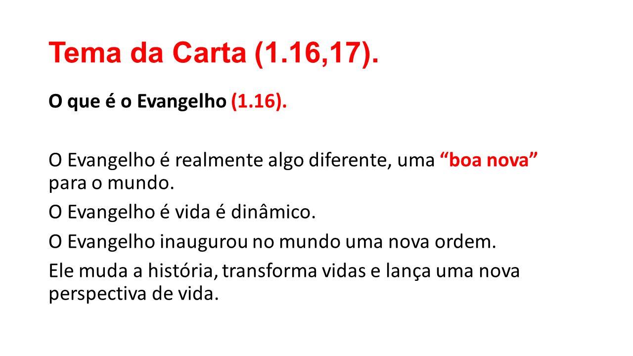 """Tema da Carta (1.16,17). O que é o Evangelho (1.16). O Evangelho é realmente algo diferente, uma """"boa nova"""" para o mundo. O Evangelho é vida é dinâmic"""