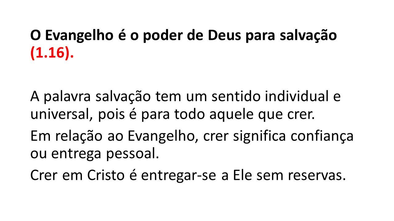 O Evangelho é o poder de Deus para salvação (1.16). A palavra salvação tem um sentido individual e universal, pois é para todo aquele que crer. Em rel