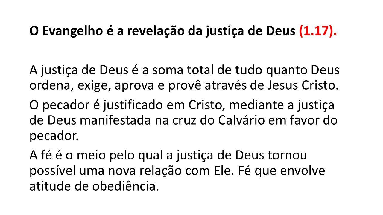 O Evangelho é a revelação da justiça de Deus (1.17). A justiça de Deus é a soma total de tudo quanto Deus ordena, exige, aprova e provê através de Jes