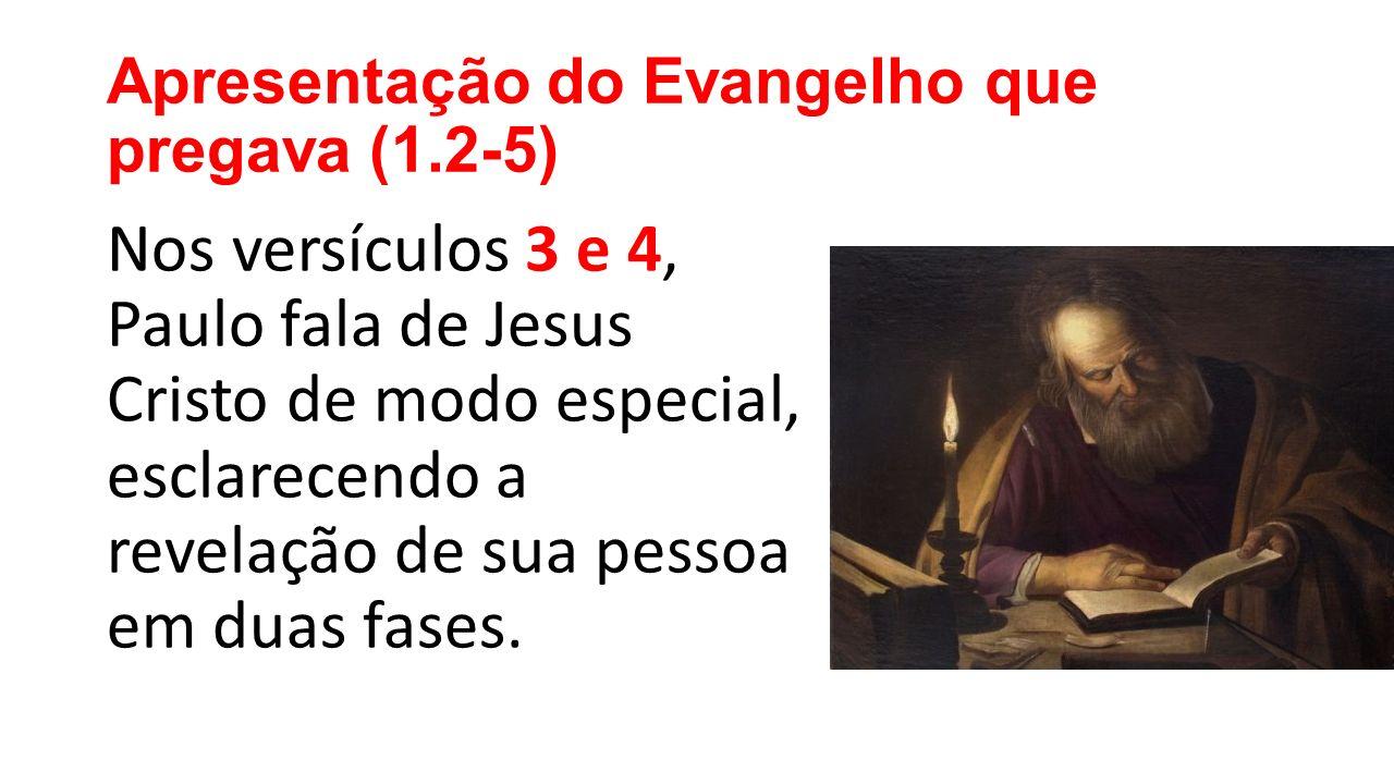 Apresentação do Evangelho que pregava (1.2-5) Nos versículos 3 e 4, Paulo fala de Jesus Cristo de modo especial, esclarecendo a revelação de sua pessoa em duas fases.