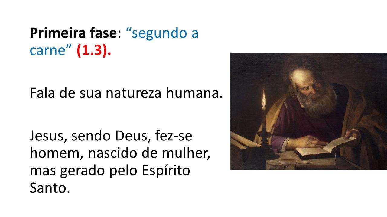 """Primeira fase: """"segundo a carne"""" (1.3). Fala de sua natureza humana. Jesus, sendo Deus, fez-se homem, nascido de mulher, mas gerado pelo Espírito Sant"""